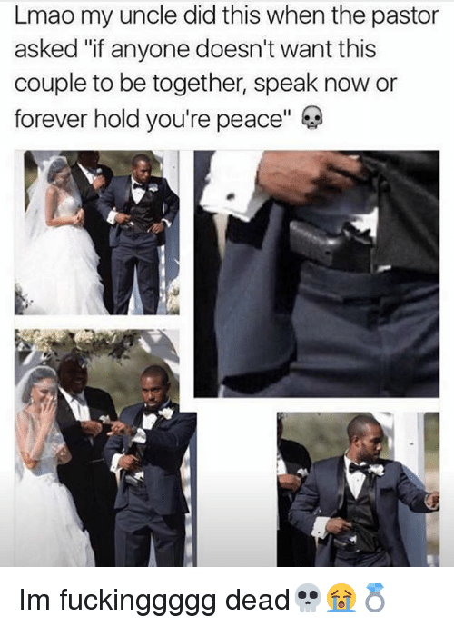 """Lmao, Memes, and Forever: Lmao my uncle did this when the pastor  asked """"if anyone doesn't want this  couple to be together, speak now or  forever hold you're peace"""" Im fuckinggggg dead💀😭💍"""