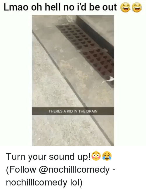 Lmao, Lol, and Memes: Lmao oh hell no i'd be out 6  THERES A KID IN THE DRAIN Turn your sound up!😳😂 (Follow @nochilllcomedy - nochilllcomedy lol)