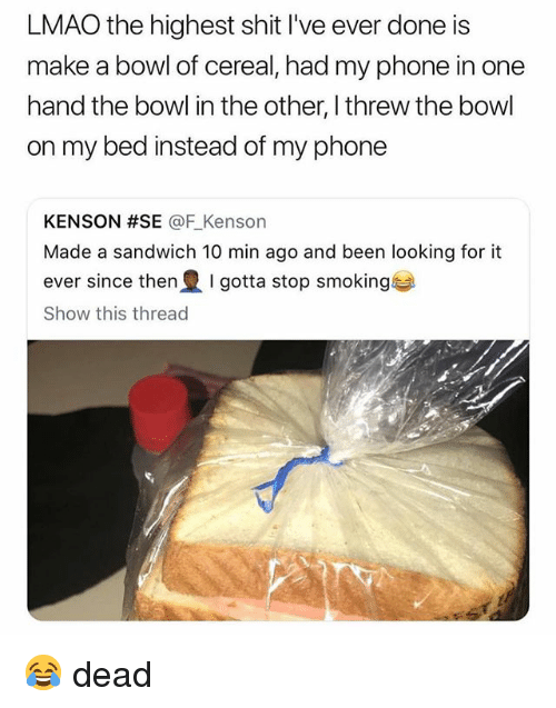 Ironic, Lmao, and Phone: LMAO the highest shit I've ever done is  make a bowl of cereal, had my phone in one  hand the bowl in the other, I threw the bowl  on my bed instead of my phone  KENSON #SE @F.Kenson  Made a sandwich 10 min ago and been looking for it  ever since then I gotta stop smoking  Show this thread 😂 dead