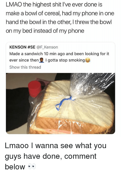 Lmao, Memes, and Phone: LMAO the highest shit I've ever done is  make a bowl of cereal, had my phone in one  hand the bowl in the other, I threw the bowl  on my bed instead of my phone  KENSON #SE @F-Kenson  Made a sandwich 10 min ago and been looking for it  ever since then I gotta stop smoking  Show this thread Lmaoo I wanna see what you guys have done, comment below 👀