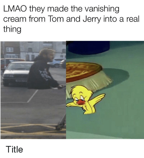 Lmao, Cream, and The Vanishing: LMAO they made the vanishing  cream from lom and Jerry into a real  thing