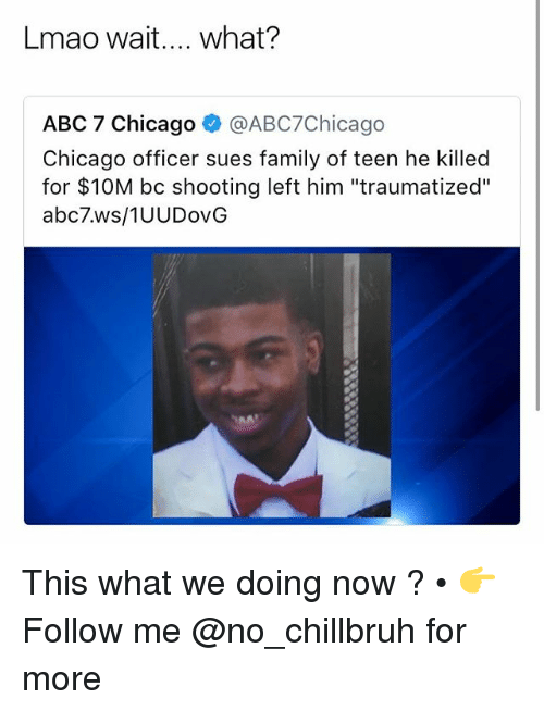 "Abc, Chicago, and Family: Lmao wait.... what?  ABC 7 Chicago @ABC7Chicago  Chicago officer sues family of teen he killed  for $10M bc shooting left him ""traumatized""  abc7.ws/1UUDovG This what we doing now ? • 👉Follow me @no_chillbruh for more"
