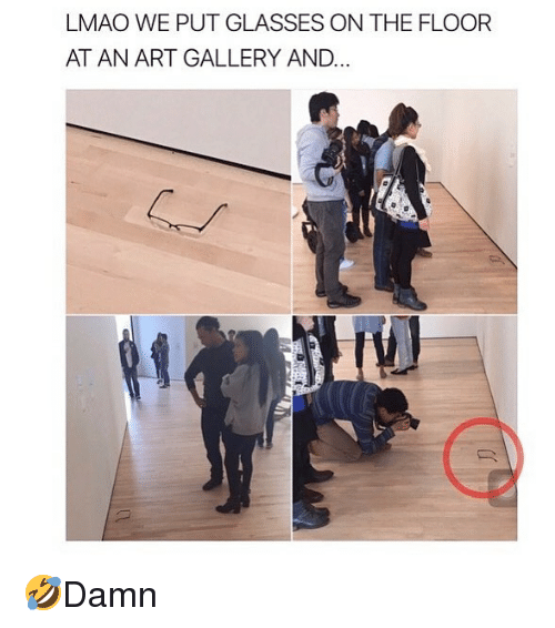 Lmao, Memes, and Glasses: LMAO WE PUT GLASSES ON THE FLOOR  AT AN ART GALLERY AND 🤣Damn
