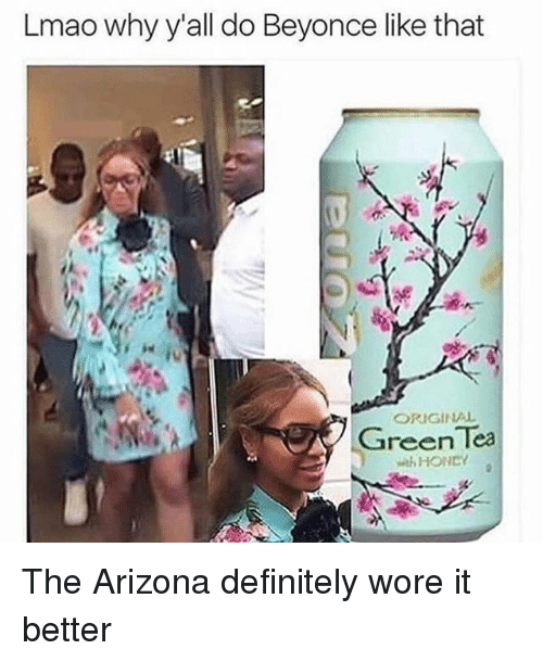 Beyonce, Definitely, and Funny: Lmao why y'all do Beyonce like that  ORIGINAL  Green Tea  HONEY The Arizona definitely wore it better