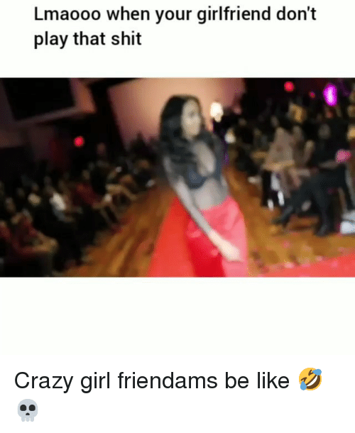 Be Like, Crazy, and Funny: Lmaooo when your girlfriend don't  play that shit Crazy girl friendams be like 🤣💀