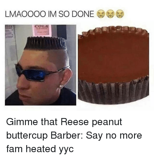 Barber, Fam, and Memes: LMAOOOO IM SO DONE Gimme that Reese peanut buttercup Barber: Say no more fam heated yyc