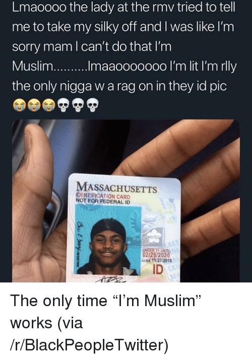 """Blackpeopletwitter, Muslim, and Sorry: Lmaoooo the lady at the rmv tried to tell  me to take my silky off and I was like l'nm  sorry mam l can't do that I'm  the only nigga w a rag on in they id pic  MASSACHUSETTS  IDENTIFICATION CARD  NOT FOR FEDERAL ID  UNDER 21 UNIL  02/28/2020  4aiss 11/27/2018  ID The only time """"I'm Muslim"""" works (via /r/BlackPeopleTwitter)"""