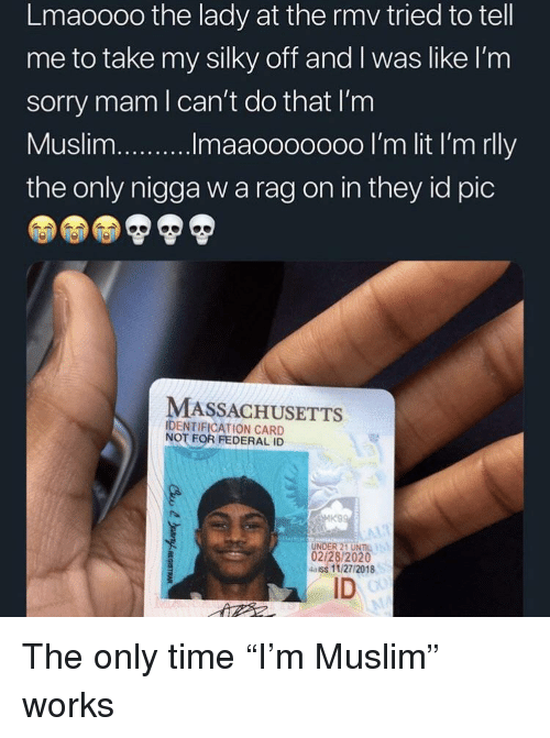 """Muslim, Sorry, and Massachusetts: Lmaoooo the lady at the rmv tried to tell  me to take my silky off and I was like l'nm  sorry mam l can't do that I'm  the only nigga w a rag on in they id pic  MASSACHUSETTS  IDENTIFICATION CARD  NOT FOR FEDERAL ID  UNDER 21 UNIL  02/28/2020  4aiss 11/27/2018  ID The only time """"I'm Muslim"""" works"""