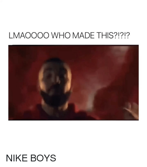 Nike, Girl Memes, and Boys: LMAOOOO WHO MADE THIS?!?!? NIKE BOYS