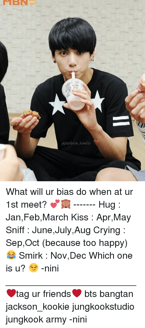Memes, Army, and Kooky: LMEN What will ur bias do when at ur 1st meet? 💕🙈 ------- Hug : Jan,Feb,March Kiss : Apr,May Sniff : June,July,Aug Crying : Sep,Oct (because too happy) 😂 Smirk : Nov,Dec Which one is u? 😏 -nini _________________________ ❤tag ur friends❤ bts bangtan jackson_kookie jungkookstudio jungkook army -nini