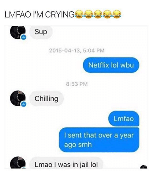 Crying, Jail, and Lmao: LMFAO I'M CRYING  Sup  2015-04-13, 5:04 PM  Netflix lol wbu  8:53 PM  Chilling  Lmfao  I sent that over a year  ago smh  Lmao I was in jail lol