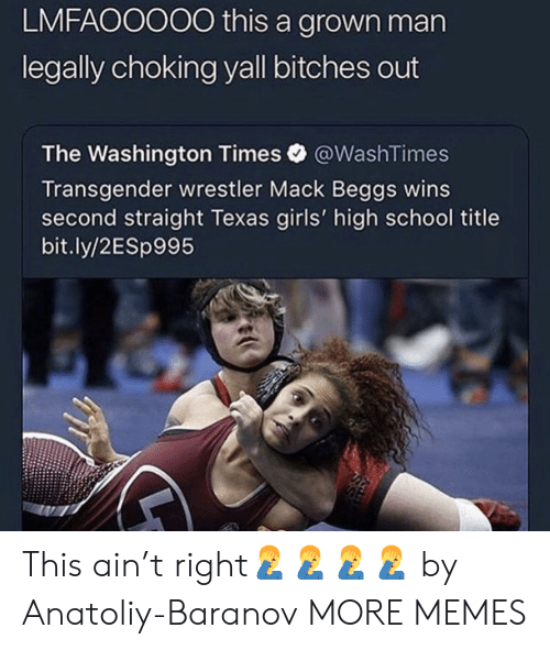 Dank, Girls, and Memes: LMFAOOOO0 this a grown man  legally choking yall bitches out  The Washington Times @WashTimes  Transgender wrestler Mack Beggs wins  second straight Texas girls' high school title  bit.ly/2ESp995 This ain't right🤦‍♂️🤦‍♂️🤦‍♂️🤦‍♂️ by Anatoliy-Baranov MORE MEMES