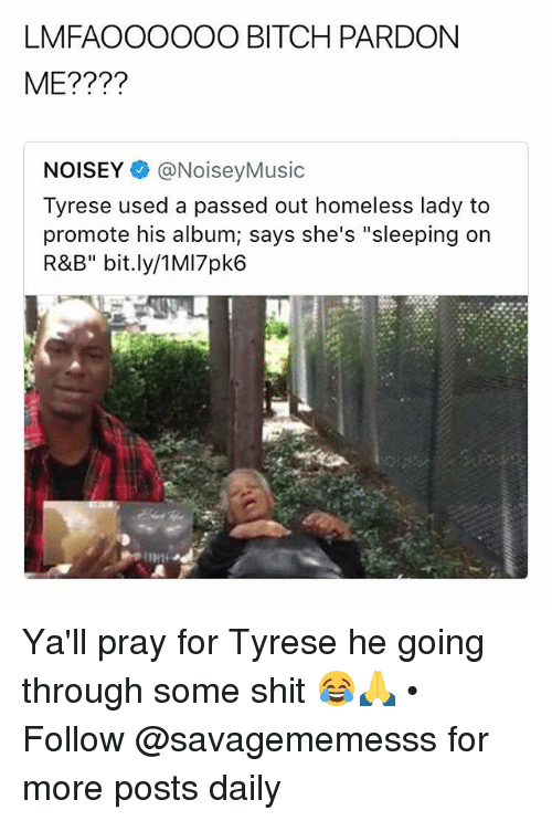 "Bitch, Homeless, and Memes: LMFAOOOOOO BITCH PARDON  ME????  NOISEY @NoiseyMusic  Tyrese used a passed out homeless lady to  promote his album; says she's ""sleeping on  R&B"" bit.ly/1MI7pk6 Ya'll pray for Tyrese he going through some shit 😂🙏 • Follow @savagememesss for more posts daily"
