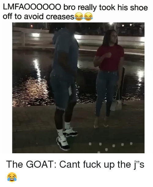 "Funny, Goat, and Fuck: LMFAOOoooo bro really took his shoe  off to avoid creases The GOAT: Cant fuck up the j""s 😂"