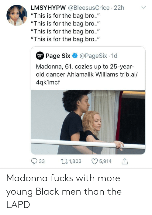 """Madonna, Black, and Old: LMSYHYPW @BleesusCrice · 22h  """"This is for the bag bro.""""  """"This is for the bag bro.""""  """"This is for the bag bro.""""  """"This is for the bag bro.""""  Page Six O @PageSix 1d  Page  Madonna, 61, cozies up to 25-year-  old dancer Ahlamalik Williams trib.al/  4qk1mcf  27 1,803  33  5,914 Madonna fucks with more young Black men than the LAPD"""