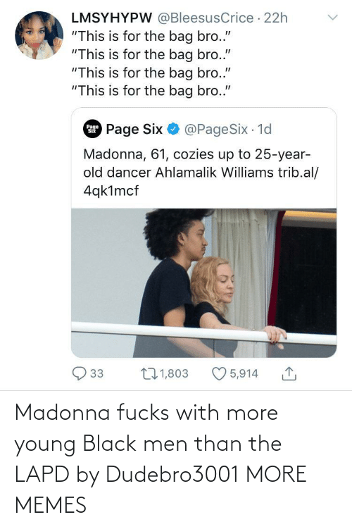 """Dank, Madonna, and Memes: LMSYHYPW @BleesusCrice · 22h  """"This is for the bag bro.""""  """"This is for the bag bro.""""  """"This is for the bag bro.""""  """"This is for the bag bro.""""  Page Six O @PageSix 1d  Page  Madonna, 61, cozies up to 25-year-  old dancer Ahlamalik Williams trib.al/  4qk1mcf  27 1,803  33  5,914 Madonna fucks with more young Black men than the LAPD by Dudebro3001 MORE MEMES"""