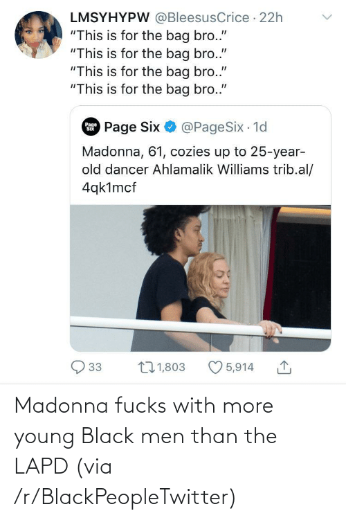 "Blackpeopletwitter, Madonna, and Black: LMSYHYPW @BleesusCrice · 22h  ""This is for the bag bro.""  ""This is for the bag bro.""  ""This is for the bag bro.""  ""This is for the bag bro.""  Page Six O @PageSix 1d  Page  Madonna, 61, cozies up to 25-year-  old dancer Ahlamalik Williams trib.al/  4qk1mcf  27 1,803  33  5,914 Madonna fucks with more young Black men than the LAPD (via /r/BlackPeopleTwitter)"
