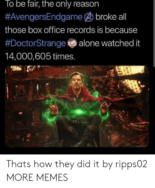 Being Alone, Dank, and Memes: lo be fair, the only reason  #AvengersEndaarmee broke all  those box office records is because  #DoctorStrange alone watched it  14,000,605 times. Thats how they did it by ripps02 MORE MEMES