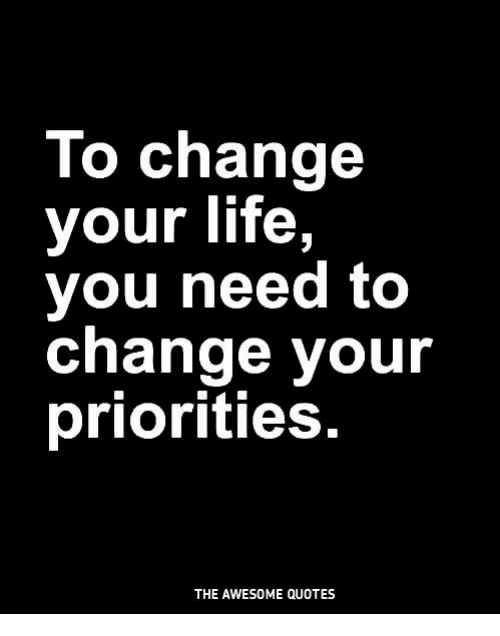 Lo Change Your Life You Need To Change Your Priorities The Awesome