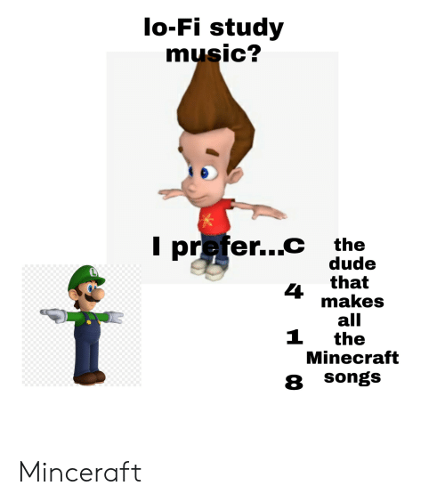Lo Fi Study Music I Preferc The Dude That Makes All The Minecraft 4 1 8 Songs Minceraft Dude Meme On Me Me