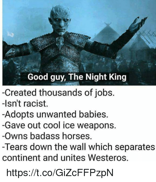 Horses, Memes, and Cool: lo  Good guy, The Night King  -Created thousands of jobs.  -Isn't racist.  -Adopts unwanted babies.  -Gave out cool ice weapons.  -Owns badass horses.  -Tears down the wall which separates  continent and unites Westeros. https://t.co/GiZcFFPzpN