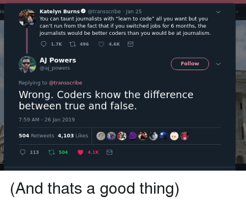 """Run, True, and Good: lo  Katelyn Burns @transscribe Jan 25  You can taunt journalists with """"learn to code"""" all you want but you  can't run from the fact that if you switched jobs for 6 months, the  journalists would be better coders than you would be at journalism  1.7K  496  4.6K  AJ Powers  @aj powers  Follow  Replying to @transscribe  Wrong. Coders know the differencee  between true and false.  7:59 AM-26 Jan 2019  504 Retweets 4,103 Likes  113 5044.1K (And thats a good thing)"""