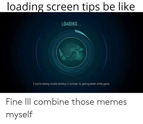 Be Like, Memes, and The Game: loading screen tips be like  LOADING.  If you're having trouble winning in combat, try getting better at the game. Fine Ill combine those memes myself