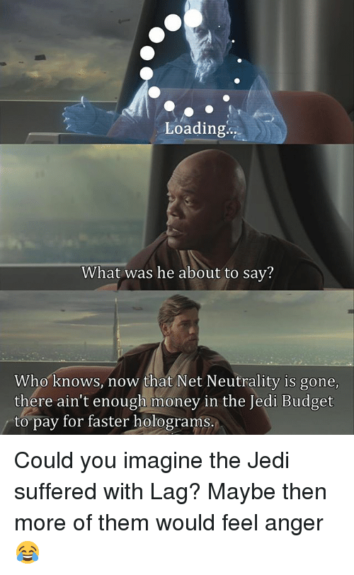 Jedi, Memes, and Money: Loading..  What was he about to sav?  Who knows, now that Net Neutrality is gone  there ain't enough money in the Jedi Budget  to pay for faster holograms. Could you imagine the Jedi suffered with Lag? Maybe then more of them would feel anger😂
