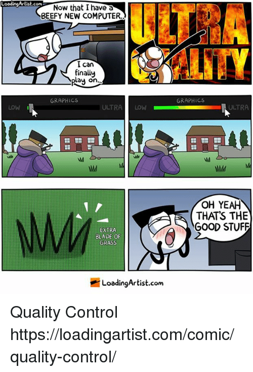 """Blade, Memes, and Yeah: LoadingArtist.com  oodingArtist.cNow that I have a  ULT?  BEEFY NEW COMPUTER  I can  finally  play on  """".  GRAPHICS  GRAPHICS  LOW  ULTRALOW  ULTRA  OH YEAH  THATS THE  GOOD STUFF  EXTRA  BLADE OF  GRASS  LoadingArtist.com Quality Control https://loadingartist.com/comic/quality-control/"""