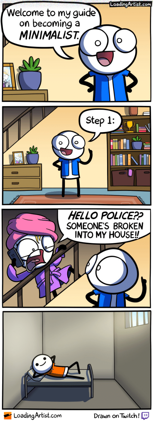 Hello, My House, and Police: LoadingArtist.com  Welcome to my guide  on becoming a  MINIMALIST,  ND  Step 1  1111ΛΙΤΙ  HELLO POLICE??  SOMEONE'S BROKEN  INTO MY HOUSE!!  LoadinaArtist.com  Drawn on Twitch!