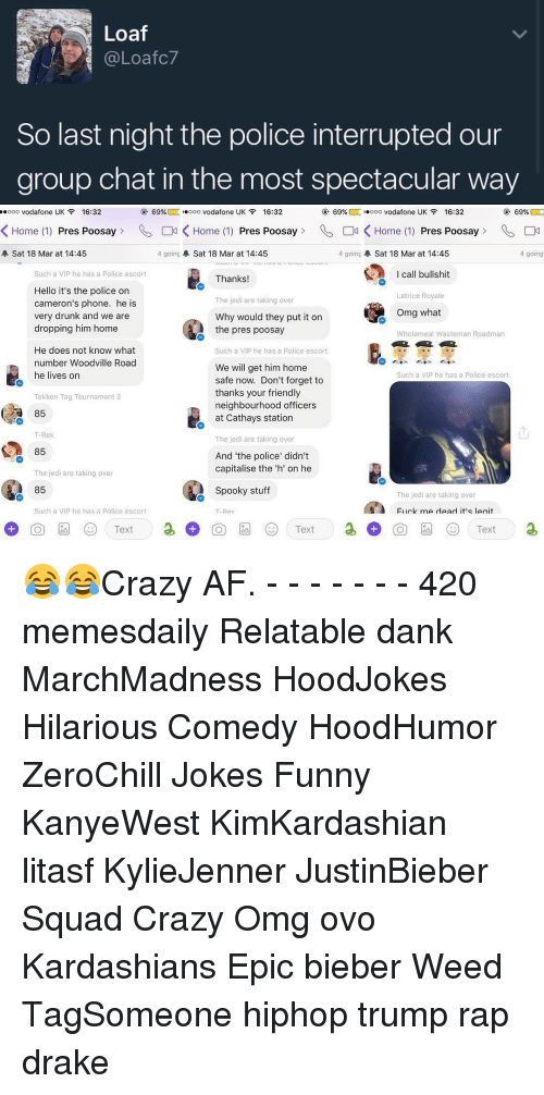"""Group Chat, Memes, and Tekken: Loaf  (a Loafc7  So last night the police interrupted our  group chat in the most spectacular way  ooo Vodafone UK 16:32  69%  ooo vodafone UK 16:32  69%  ooo Vodafone UK  16:32  69%  O  K Home (1) Pres Poosay  01 K Home (1)  Pres Poosay  Od K Home (1)  Pres Poosay  C4  4 going A Sat 18 Mar at 14:45  4 going A Sat 18 Mar at 14:45  A Sat 18 Mar at 14:45  4 going  I call bullshit  Such a VIP he has a Police escort  Thanks!  Hello it's the police on  Latrice Royale  The jedi are taking over  cameron's phone. he is  Omg what  very drunk and we are  Why would they put it on  dropping him home  the pres poosay  Wholemeal Wasteman Roadman  He does not know what  Such a VIP he has a Police escort  number Woodville Road  We will get him home  he lives on  Such a VIP he has a Police escort  safe now. Don't forget to  thanks your friendly  Tekken Tag Tournament 2  neighbourhood officers  85  at Cathays station  T-Rex  The jedi are taking over  85  And """"the police didn't  capitalise the h' on he  The jedi are taking over  85  Spooky stuff  The jedi are taking over  Such a VIP he has a Police escort  FI irk me dead it's Ieriit  Rex  Text  Text 😂😂Crazy AF. - - - - - - - 420 memesdaily Relatable dank MarchMadness HoodJokes Hilarious Comedy HoodHumor ZeroChill Jokes Funny KanyeWest KimKardashian litasf KylieJenner JustinBieber Squad Crazy Omg ovo Kardashians Epic bieber Weed TagSomeone hiphop trump rap drake"""