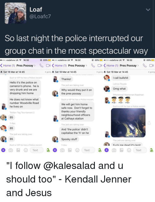 """Group Chat, Memes, and Tekken: Loaf  (a Loafc7  So last night the police interrupted our  group chat in the most spectacular way  ..ooo Vodafone UK  16:32  69%  L ooo Vodafone UK  F 16:32  69%  ooooo Vodafone UK  16:32  69%  K Home (1)  Pres Poosay K Home (1) Pres Poosay Od K Home (1) Press Poosay  4 going  A Sat 18 Mar at 14:45  4 going A Sat 18 Mar at 14:45  A Sat 18 Mar at 14:45  4 going  I call bullshit  Such a VIP he has a Police escort  Thanks  Hello it's the police on  Latrice Royale  The jedi are taking over  Cameron's phone. he is  Omg what  very drunk and we are  Why would they put it on  dropping him home  the pres poosay  Wholemeal Wasteman Roadman  He does not know what  uch a VIP he has a Police escor  number Woodville Road  We will get him home  he lives on  Such a VIP he has a Police escort  safe now. Don't forget to  thanks your friendly  Tekken Tag Tournament 2  neighbourhood officers  a 85  at Cathays station  T-Rex  The jedi are taking over  85  And """"the police"""" didn't  capitalise the 'h' on he  The jedi are taking over  85  Spooky stuff  The jedi are taking over  Fiirk me read it's leait  Such a VIP he has a Police escort  Rex  Text  Text  Text """"I follow @kalesalad and u should too"""" - Kendall Jenner and Jesus"""
