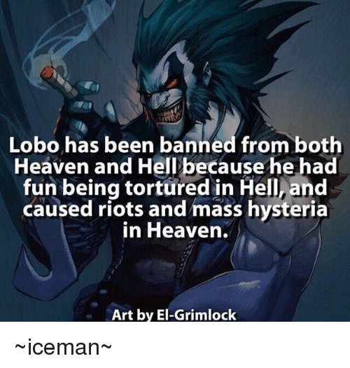 Heaven, Memes, and Riot: Lobo has been banned from both  Heaven and Hell because he had  fun being tortured in Hell, and  caused riots and mass hysteria  in Heaven.  Art by El-Grimlock ~iceman~