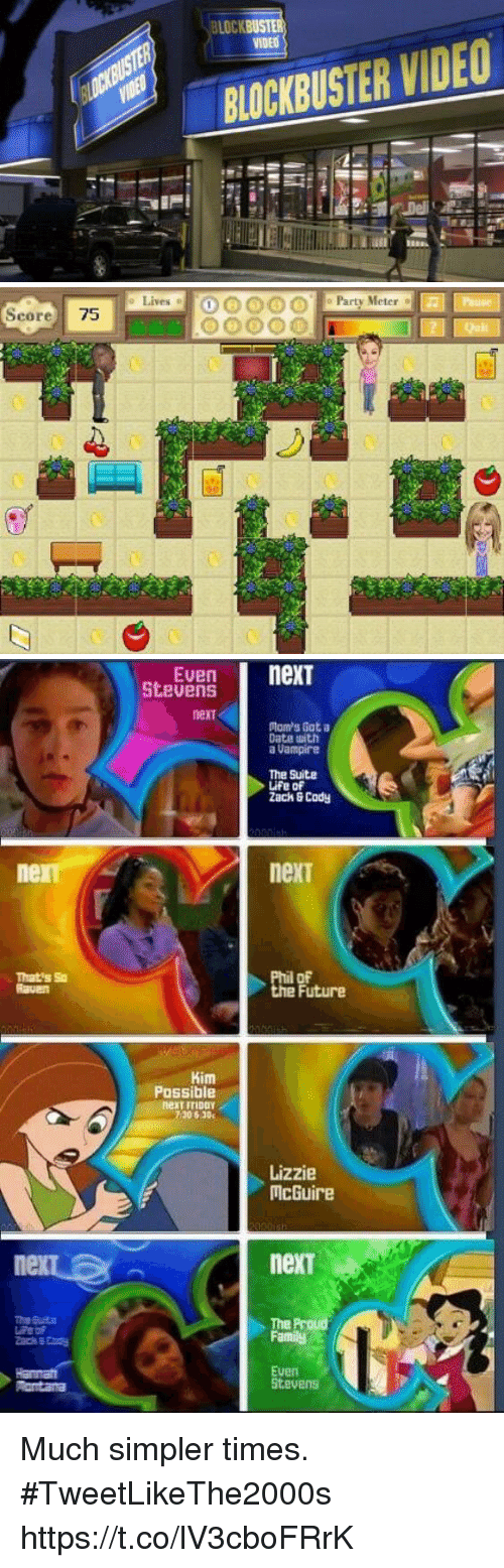 Blockbuster, Family, and Future: LOC  VIDEO  BLOCKBUSTER IDEO   Lives  OOOO Party Meter  Score 75   Even nexT  StevenS  next  Ptam's Got a  Date with  a Uampire  The Suite  Life of  Zack&Cody  ner  next  That's So  Raven  Future  Kim  Possible  next iriDDY  7306.30  Lizzie  McGuire  nexT  The  Family  Euen  Stevens Much simpler times.  #TweetLikeThe2000s https://t.co/lV3cboFRrK