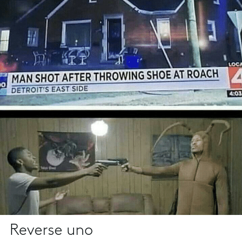 Uno, Shoe, and Man: LOCA  MAN SHOT AFTER THROWING SHOE AT ROACH  DETROIT'S EAST SIDE  4:03 Reverse uno