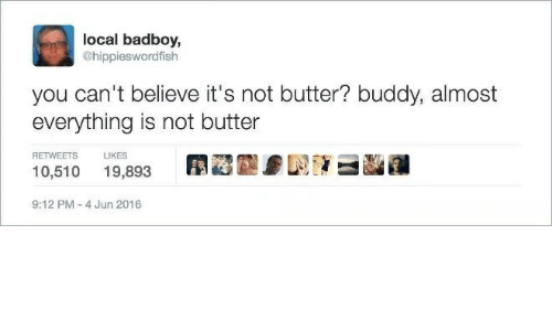 Local, Believe, and You: local badboy,  @hippieswordfish  you can't believe it's not butter? buddy, almost  everything is not butter  RETWEETS LIKES  10,510 19,893  9:12 PM-4 Jun 2016