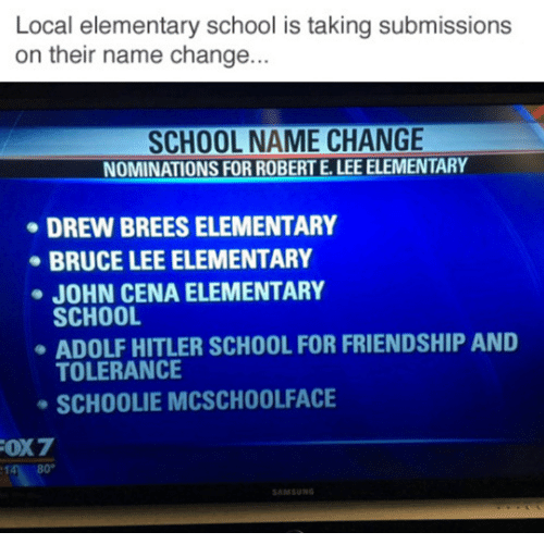 Dank, 🤖, and Robert E Lee: Local elementary school is taking submissions  on their name change...  SCHOOL NAME CHANGE  NOMINATIONS FOR ROBERT E. LEE ELEMENTARY  DREW BREESELEMENTARY  BRUCE LEE ELEMENTARY  JOHN CENA ELEMENTARY  SCHOOL  ADOLF HITLER SCHOOL FOR FRIENDSHIP AND  TOLERANCE  SCH00LIE MCSCHOOLFACE  FOX7