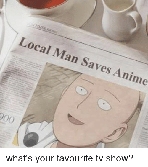 Local man saves anime 000 what 39 s your favourite tv show - Your favorite show ...