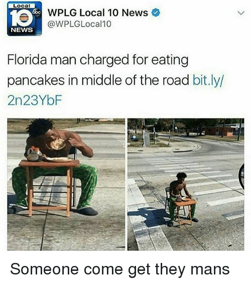 Funny, Local, and bit.ly: Local  WPLG Local 10 News  @WPLG Local 10  NEWS  Florida man charged for eating  pancakes in middle of the road bit.ly/  2n23YbF Someone come get they mans