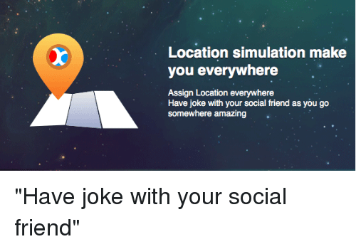 """Friends, Amaz, and Jokes: Location simulation make  you everywhere  Assign Location everywhere  Have joke with your social friend as you go  somewhere amazing """"Have joke with your social friend"""""""