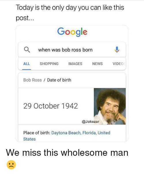 Google, News, and Shopping: loday is the only day you can like this  post...  Google  Q  when was bob ross born  ALL SHOPPING IMAGES NEWS VIDEO  Bob Ross / Date of birth  29 October 1942  @Jokezar  Place of birth: Daytona Beach, Florida, United  States We miss this wholesome man☹️