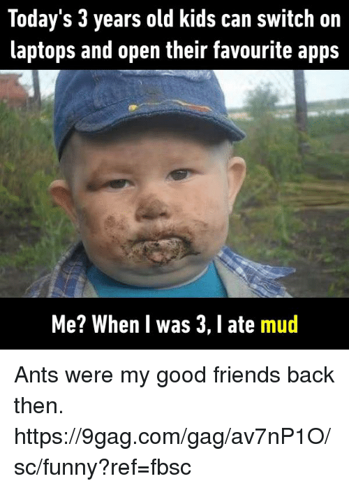 9gag, Dank, and Friends: loday 's 3 years old kids can switch on  laptops and open their favourite appS  Me? When l was 3, 1 ate mud Ants were my good friends back then. https://9gag.com/gag/av7nP1O/sc/funny?ref=fbsc