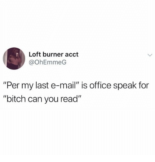 "Bitch, Mail, and Office: Loft burner acct  @OhEmmeG  ""Per my last e-mail"" is office speak for  ""bitch can you read"""