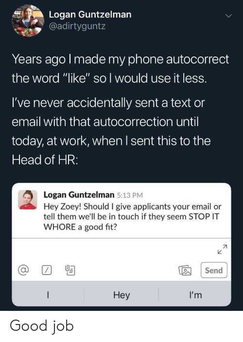 """Autocorrect, Head, and Phone: Logan Guntzelman  @adirtyguntz  Years ago I made my phone autocorrect  the word """"like'"""" so I would use it less.  I've never accidentally sent a text or  email with that autocorrection until  today, at work, when I sent this to the  Head of HR:  Logan Guntzelman 5:13 PM  Hey Zoey! Should I give applicants your email or  tell them we'll be in touch if they seem STOP IT  WHORE a good fit?  Send  Неy  I'm Good job"""