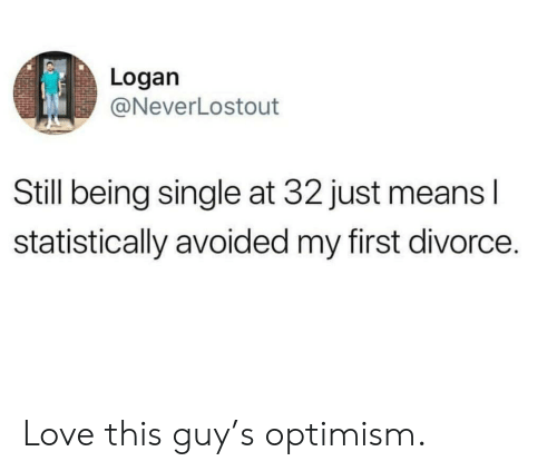 Love, Divorce, and Optimism: Logan  @NeverLostout  Still being single at 32 just means l  statistically avoided my first divorce. Love this guy's optimism.