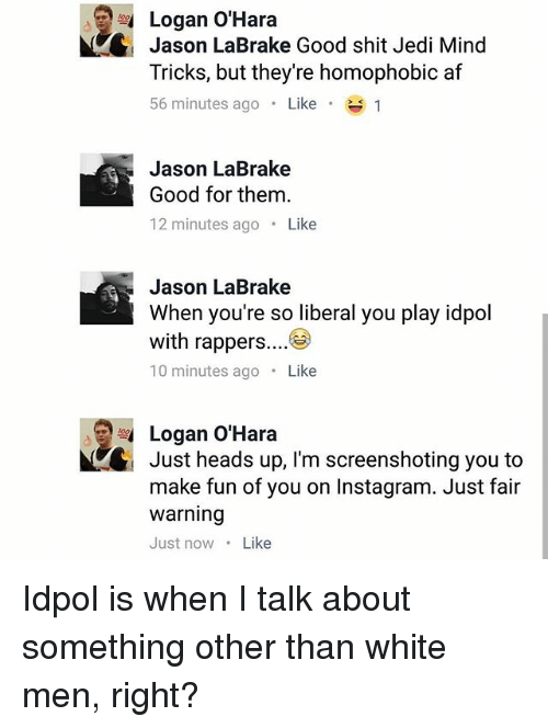 Af, Instagram, and Jedi: Logan O'Hara  Jason LaBrake Good shit Jedi Mind  Tricks, but they're homophobic af  56 minutes ago . Like .  Jason LaBrake  Good for them.  12 minutes ago. Like  Jason LaBrake  When you're so liberal you play idpol  with rappers....  10 minutes ago Like  Logan O'Hara  Just heads up, I'm screenshoting you to  make fun of you on Instagram. Just fair  warning  Just nowLike Idpol is when I talk about something other than white men, right?