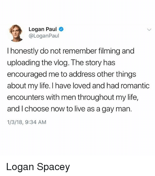 Life, Live, and Trendy: Logan Paul  @LoganPaul  I honestly do not remember filming and  uploading the vlog. The story has  encouraged me to address other things  about my life. I have loved and had romantic  encounters with men throughout my life,  and I choose now to live as a gay man.  1/3/18, 9:34 AM Logan Spacey