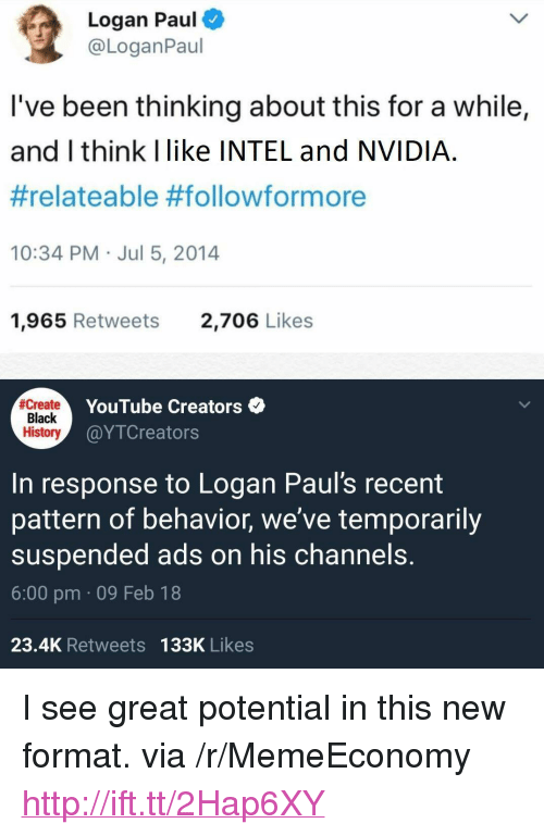 """youtube.com, Black, and History: Logan Paul  @LoganPaul  I've been thinking about this for a while,  and I think Ilike INTEL and NVIDIA  #relateable #follow/formore  10:34 PM Jul 5, 2014  1,965 Retweets  2,706 Likes  Create  Black  History  YouTube Creators  @YTCreators  In response to Logan Paul's recent  pattern of behavior, we've temporarily  suspended ads on his channels.  6:00 pm 09 Feb 18  23.4K Retweets 133K Likes <p>I see great potential in this new format. via /r/MemeEconomy <a href=""""http://ift.tt/2Hap6XY"""">http://ift.tt/2Hap6XY</a></p>"""