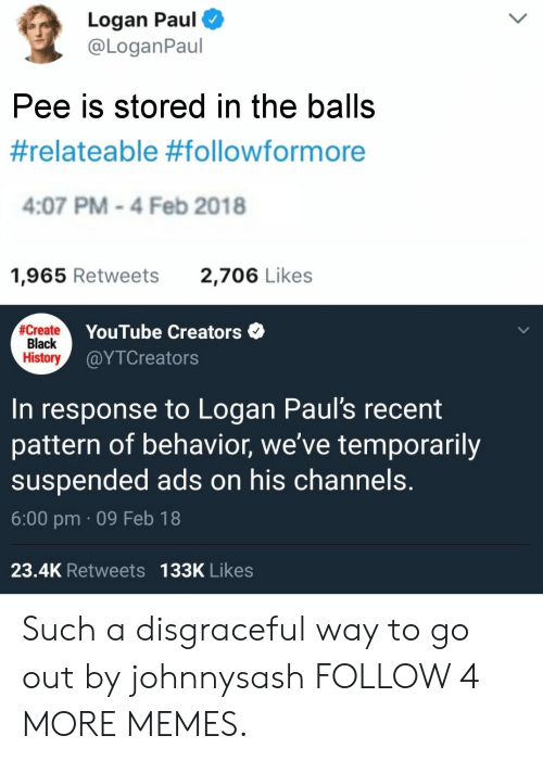 Dank, Memes, and Reddit: Logan Paul  @LoganPaul  Pee is stored in the balls  #relateable #followformore  4:07 PM-4 Feb 2018  1,965 Retweets  2,706 Likes  #Create  Black  History  YouTube Creators  @ΥTCreato rs  to Logan Paul's recent  pattern of behavior, we've temporarily  suspended ads on his channels.  In  response  6:00 pm 09 Feb 18  23.4K Retweets 133K Likes Such a disgraceful way to go out by johnnysash FOLLOW 4 MORE MEMES.