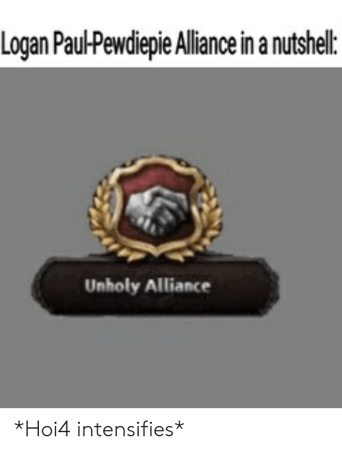 Intensifies, Paul, and Alliance: Logan Paul-Pewdiepie Aliance in anutshel:  Unholy Alliance *Hoi4 intensifies*
